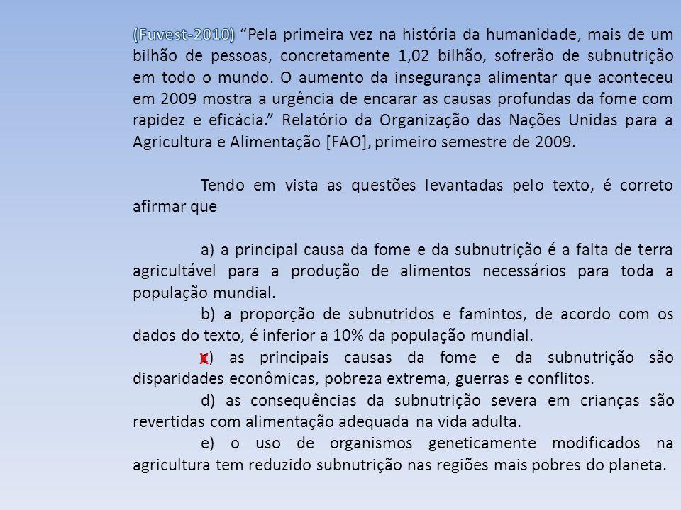(Fuvest-2010) Pela primeira vez na história da humanidade, mais de um bilhão de pessoas, concretamente 1,02 bilhão, sofrerão de subnutrição em todo o mundo. O aumento da insegurança alimentar que aconteceu em 2009 mostra a urgência de encarar as causas profundas da fome com rapidez e eficácia. Relatório da Organização das Nações Unidas para a Agricultura e Alimentação [FAO], primeiro semestre de 2009.